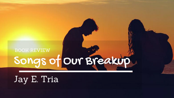 Book Review: Songs of Our Breakup by Jay E. Tria